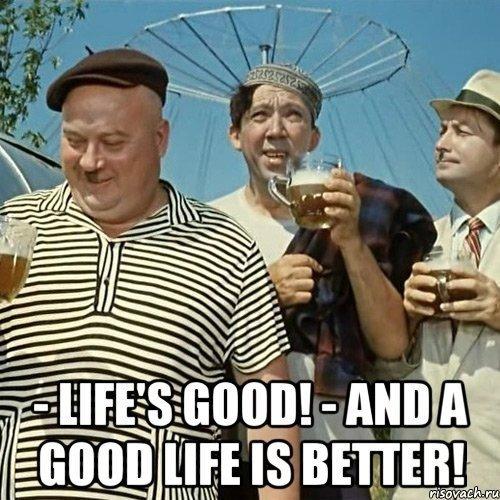 Жить хорошо! Ахорошо жить – ещё лучше!