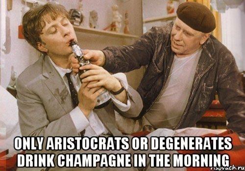 Шампанское по утрам пьют или аристократы, или дегенераты!