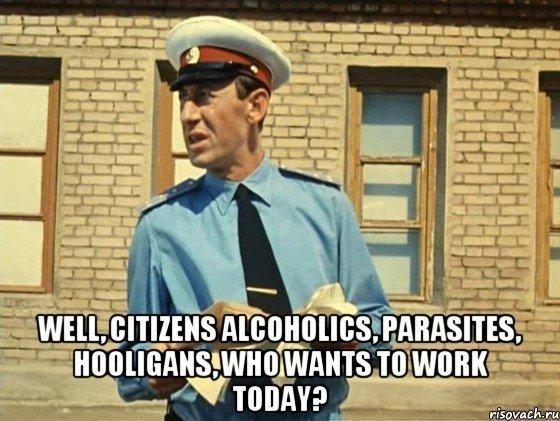 Ну, граждане, алкoголики, хулиганы, тунеядцы! Кто хочет поработать?